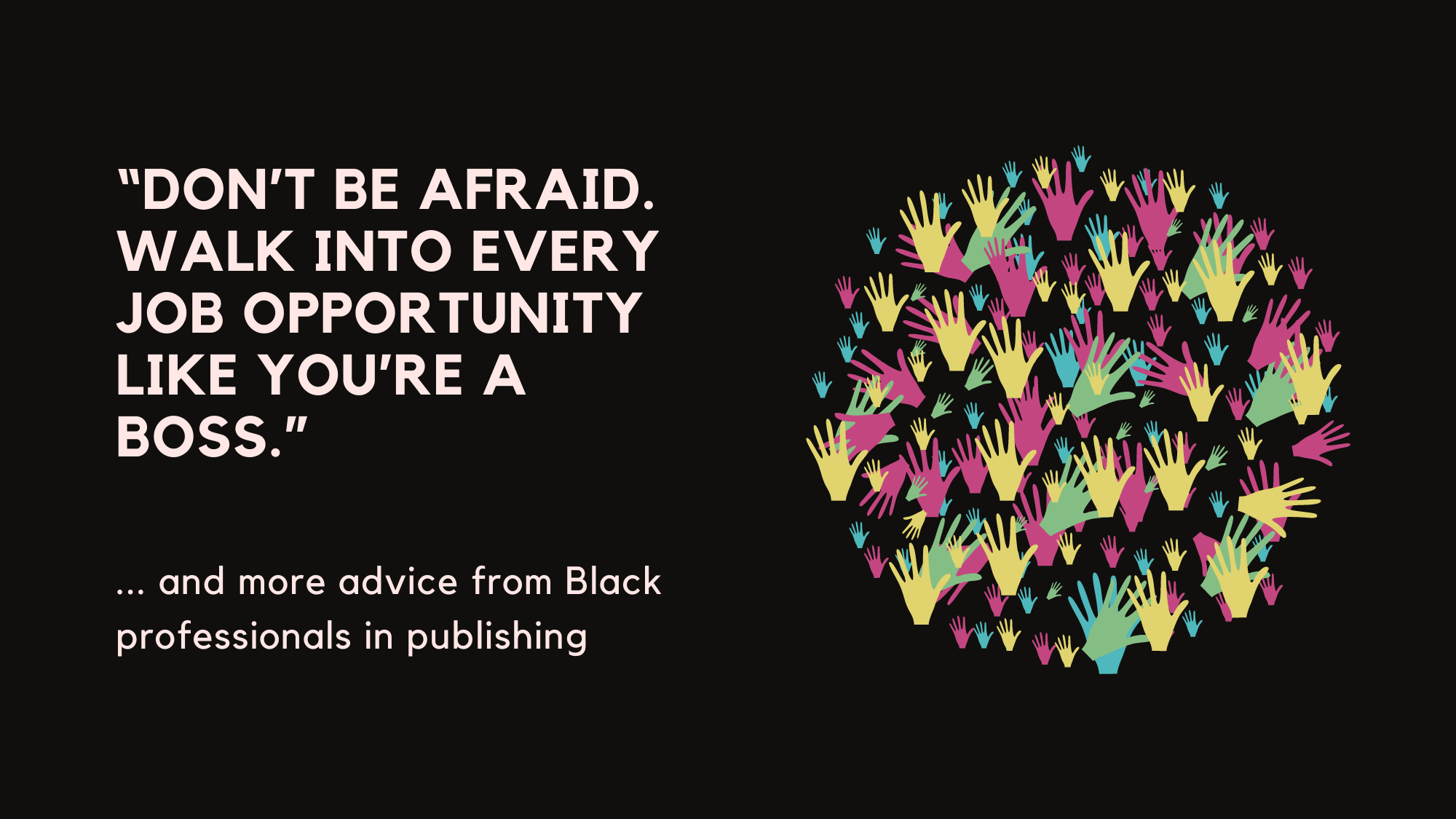 Don't be afraid. Walk into every job opportunity like you're the boss. And more advice from Black professionals in publishing.